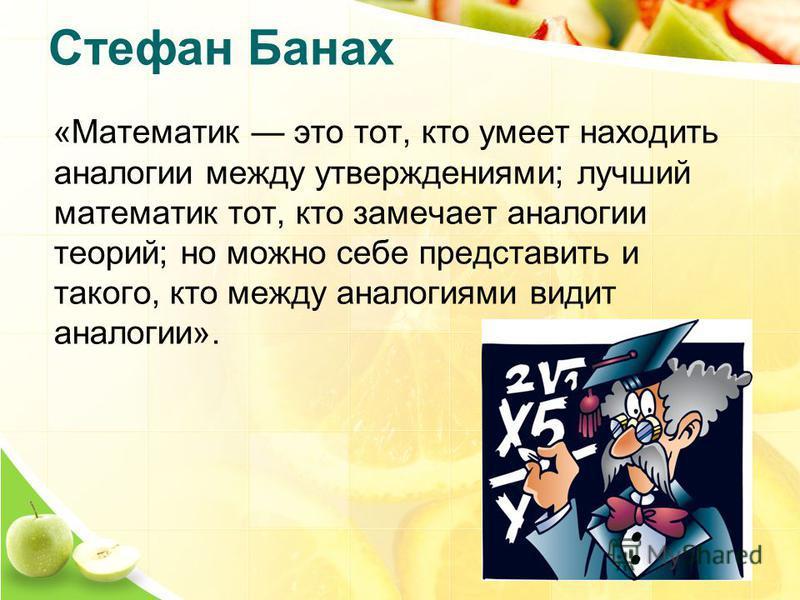 Стефан Банах «Математик это тот, кто умеет находить аналогии между утверждениями; лучший математик тот, кто замечает аналогии теорий; но можно себе представить и такого, кто между аналогиями видит аналогии».