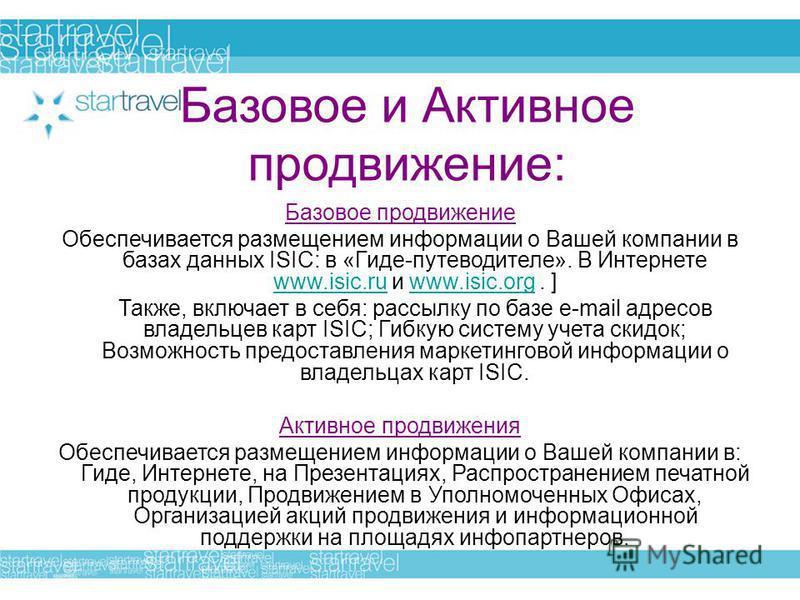 Базовое и Активное продвижение: Базовое продвижение Обеспечивается размещением информации о Вашей компании в базах данных ISIC: в «Гиде-путеводителе». В Интернете www.isic.ru и www.isic.org. ] www.isic.ruwww.isic.org Также, включает в себя: рассылку