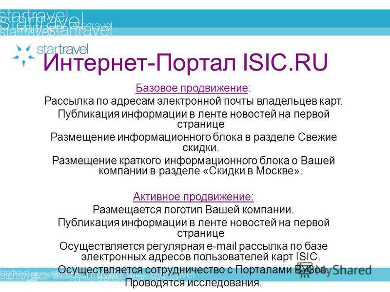 Интернет-Портал ISIC.RU Базовое продвижение: Рассылка по адресам электронной почты владельцев карт. Публикация информации в ленте новостей на первой странице Размещение информационного блока в разделе Свежие скидки. Размещение краткого информационног