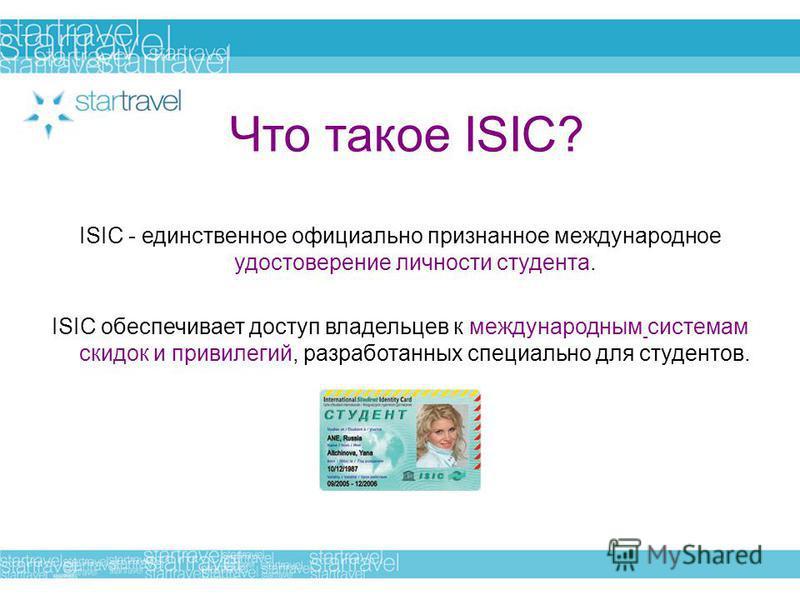 Что такое ISIC? ISIC - единственное официально признанное международное удостоверение личности студента. ISIC обеспечивает доступ владельцев к международным системам скидок и привилегий, разработанных специально для студентов.
