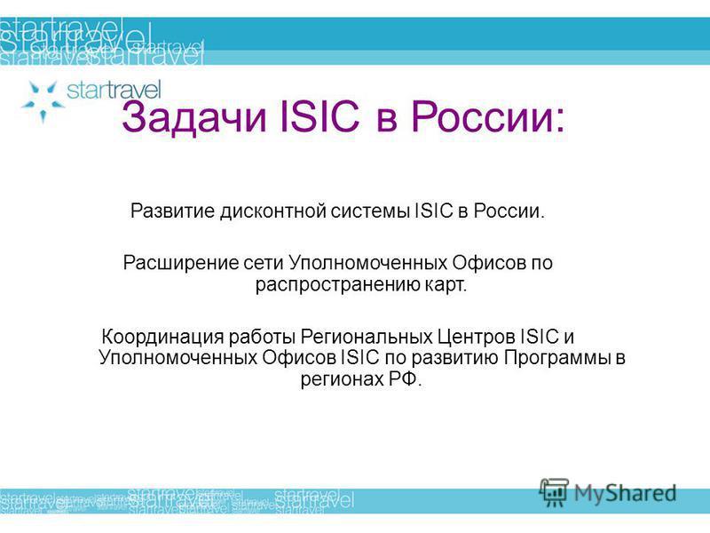 Задачи ISIC в России: Развитие дисконтной системы ISIC в России. Расширение сети Уполномоченных Офисов по распространению карт. Координация работы Региональных Центров ISIC и Уполномоченных Офисов ISIC по развитию Программы в регионах РФ.