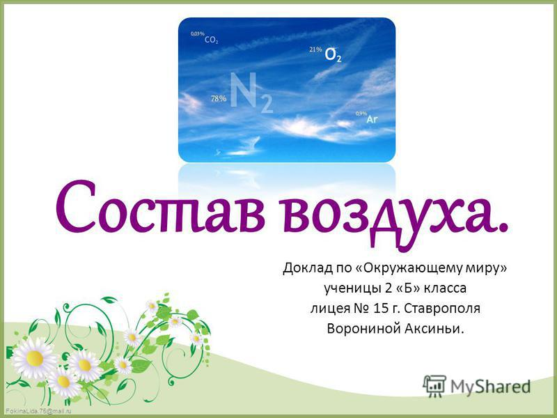 FokinaLida.75@mail.ru Состав воздуха. Доклад по «Окружающему миру» ученицы 2 «Б» класса лицея 15 г. Ставрополя Ворониной Аксиньи.
