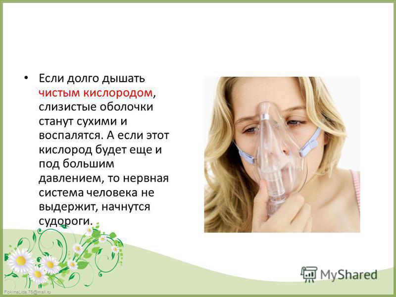 FokinaLida.75@mail.ru Если долго дышать чистым кислородом, слизистые оболочки станут сухими и воспалятся. А если этот кислород будет еще и под большим давлением, то нервная система человека не выдержит, начнутся судороги.