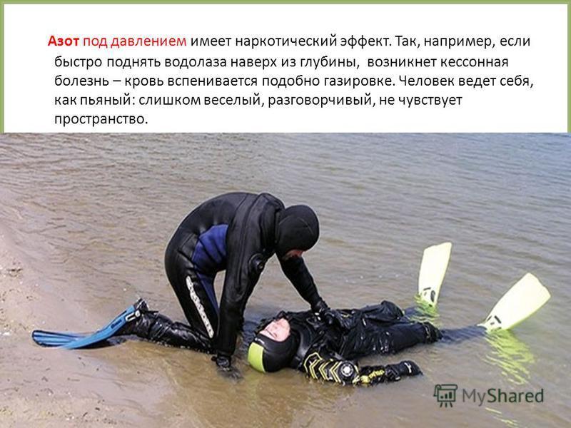 FokinaLida.75@mail.ru Азот под давлением имеет наркотический эффект. Так, например, если быстро поднять водолаза наверх из глубины, возникнет кессонная болезнь – кровь вспенивается подобно газировке. Человек ведет себя, как пьяный: слишком веселый, р
