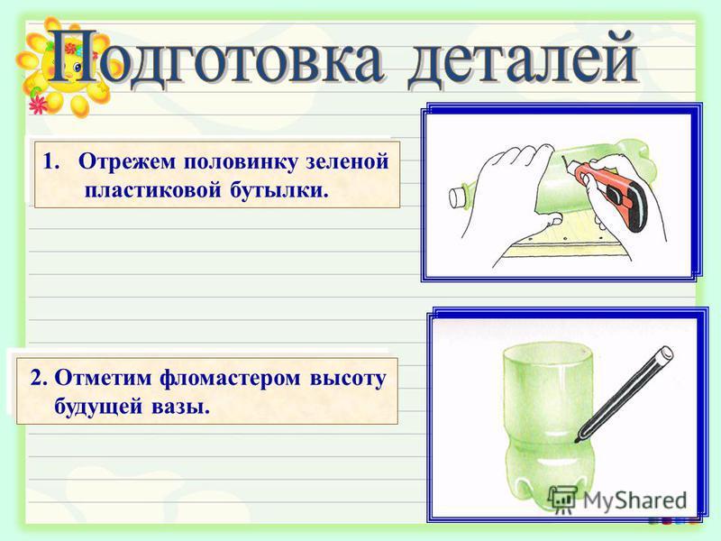 1. Отрежем половинку зеленой пластиковой бутылки. 2. Отметим фломастером высоту будущей вазы.