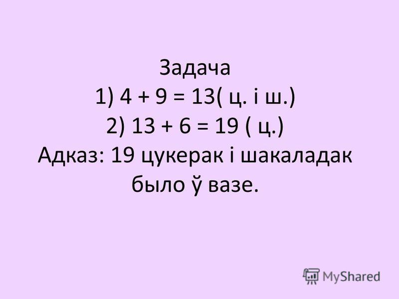 Задача 1) 4 + 9 = 13( ц. і ш.) 2) 13 + 6 = 19 ( ц.) Адказ: 19 цукерак і шакаладак было ў вазе.