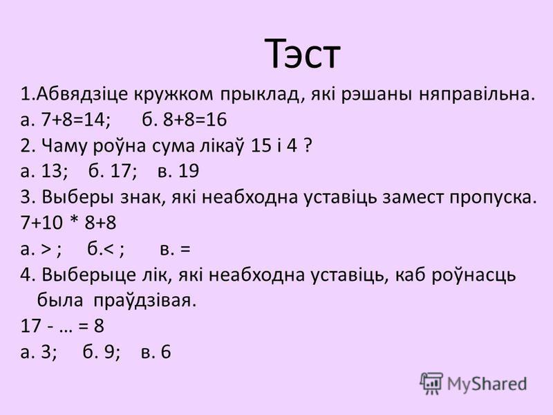 Тэст 1.Абвядзіце кружком прыклад, які рэшаны няправільна. а. 7+8=14; б. 8+8=16 2. Чаму роўна сума лікаў 15 і 4 ? а. 13; б. 17; в. 19 3. Выберы знак, які неабходна уставіць замест пропуска. 7+10 * 8+8 а. > ; б.< ; в. = 4. Выберыце лік, які неабходна у