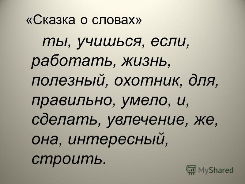 «Сказка о словах» ты, учишься, если, работать, жизнь, полезноый, охотеик, для, правильноо, умело, и, сделать, увлечение, же, она, интересноый, стройить.