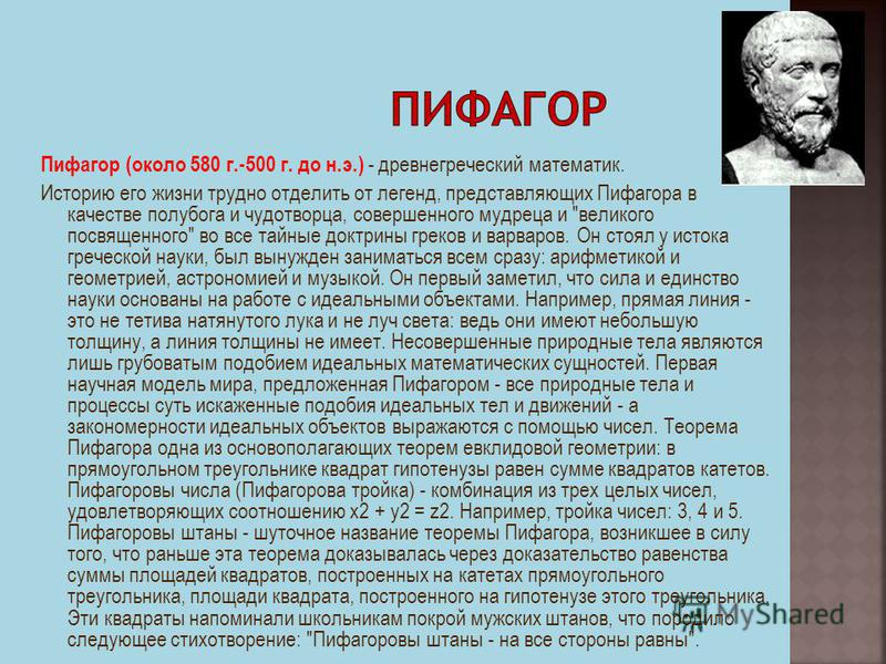 Пифагор (около 580 г.-500 г. до н.э.) - древнегреческий математик. Историю его жизни трудно отделить от легенд, представляющих Пифагора в качестве полубога и чудотворца, совершенного мудреца и