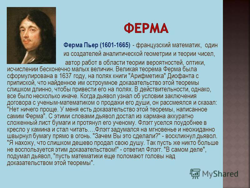 Ферма Пьер (1601-1665) - французский математик, один из создателей аналитической геометрии и теории чисел, автор работ в области теории вероятностей, оптики, исчислении бесконечно малых величин. Великая теорема Ферма была сформулирована в 1637 году,