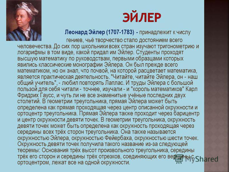 Леонард Эйлер (1707-1783) - принадлежит к числу гениев, чьё творчество стало достоянием всего человечества. До сих пор школьники всех стран изучают тригонометрию и логарифмы в том виде, какой придал им Эйлер. Студенты проходят высшую математику по ру