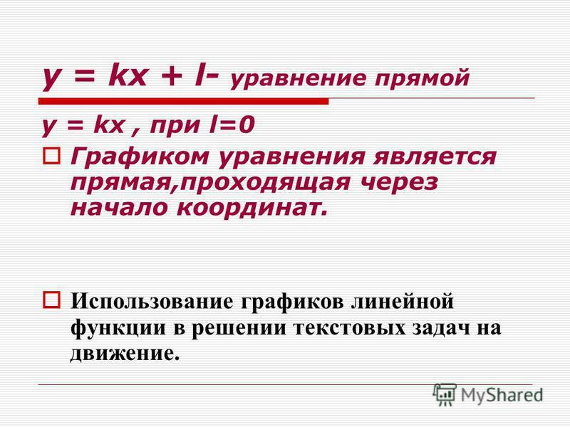 y = kx + l- уравнение прямой y = kx, при l=0 Графиком уравнения является прямая,проходящая через начало координат. Использование графиков линейной функции в решении текстовых задач на движение.