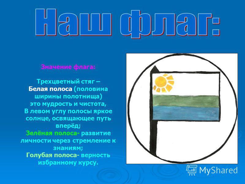 Значение флага: Трехцветный стяг – Белая полоса (половина ширины полотнища) это мудрость и чистота, В левом углу полосы яркое солнце, освящающее путь вперёд; Зелёная полоса- развитие личности через стремление к знаниям; Голубая полоса- верность избра