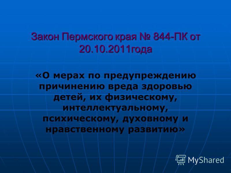 Закон Пермского края 844-ПК от 20.10.2011 года «О мерах по предупреждению причинению вреда здоровью детей, их физическому, интеллектуальному, психическому, духовному и нравственному развитию»