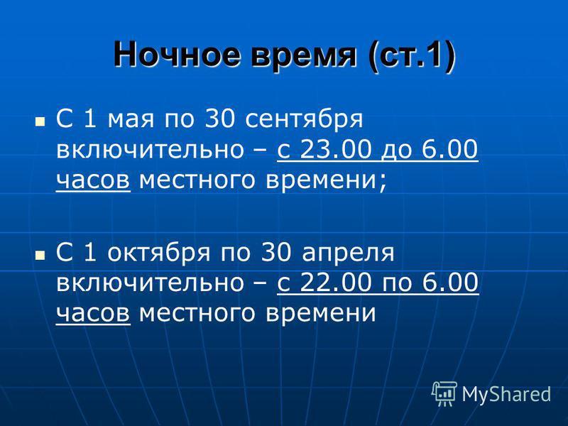 Ночное время (ст.1) С 1 мая по 30 сентября включительно – с 23.00 до 6.00 часов местного времени; С 1 октября по 30 апреля включительно – с 22.00 по 6.00 часов местного времени
