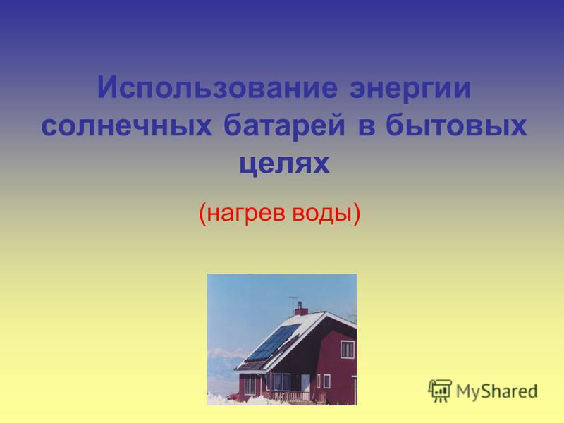 Использование энергии солнечных батарей в бытовых целях (нагрев воды)