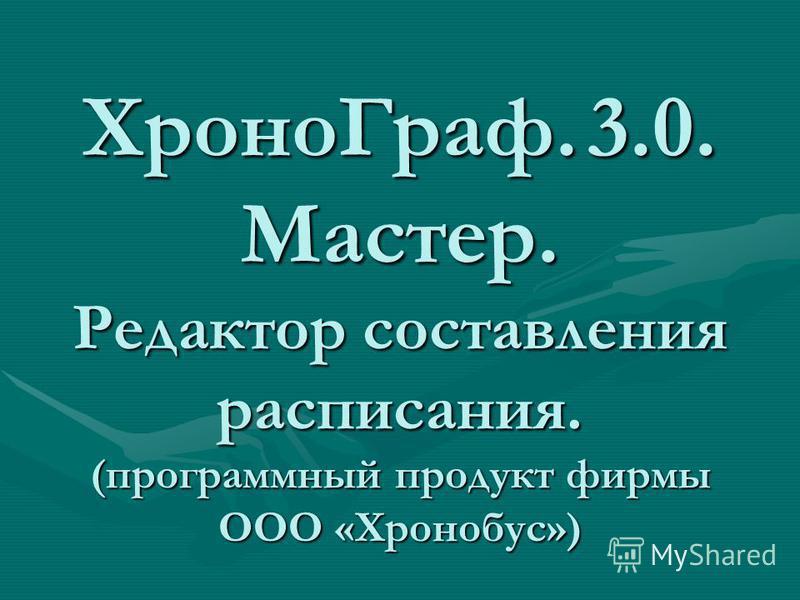 Хроно Граф. 3.0. Мастер. Редактор составления расписания. (программный продукт фирмы ООО «Хронобус»)