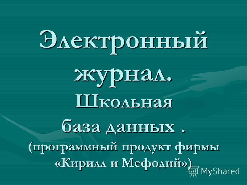 Электронный журнал. Школьная база данных. (программный продукт фирмы «Кирилл и Мефодий»)