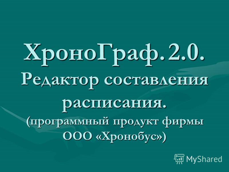 Хроно Граф. 2.0. Редактор составления расписания. (программный продукт фирмы ООО «Хронобус»)