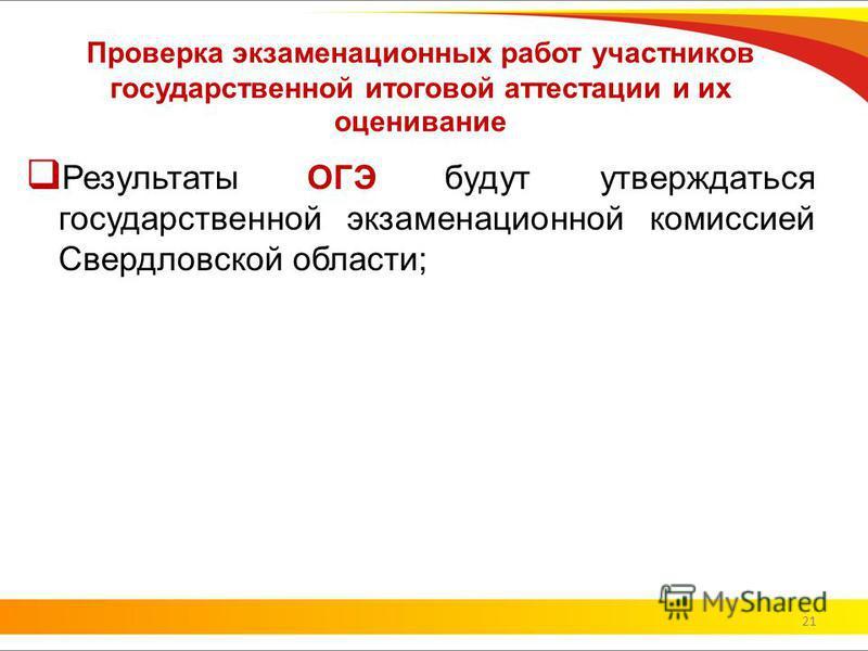 Проверка экзаменационных работ участников государственной итоговой аттестации и их оценивание Результаты ОГЭ будут утверждаться государственной экзаменационной комиссией Свердловской области; 21