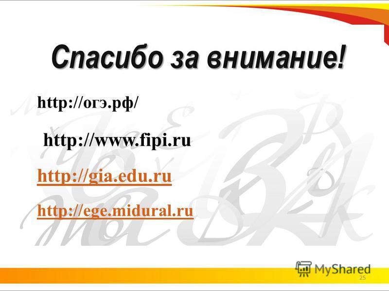 25 http://огэ.рф/ http://www.fipi.ru http://gia.edu.ru http://ege.midural.ru