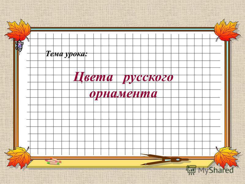 Тема урока: Цвета русского орнамента
