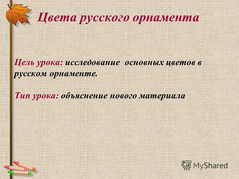 Цвета русского орнамента Цель урока: исследование основных цветов в русском орнаменте. Тип урока: объяснение нового материала