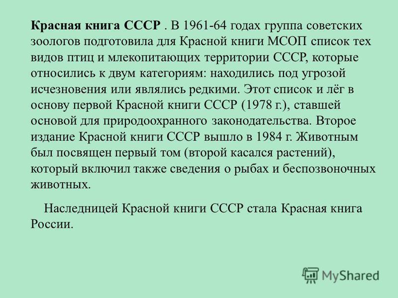 Красная книга СССР. В 1961-64 годах группа советских зоологов подготовила для Красной книги МСОП список тех видов птиц и млекопитающих территории СССР, которые относились к двум категориям: находились под угрозой исчезновения или являлись редкими. Эт