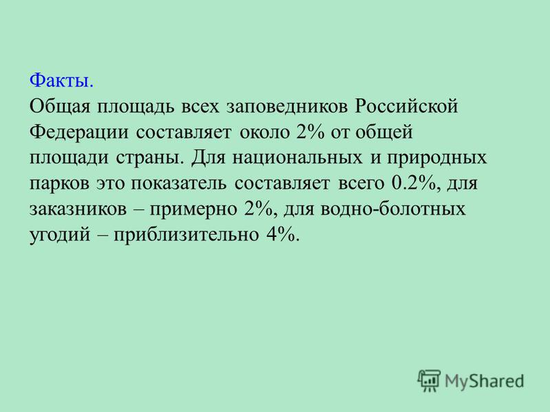 Факты. Общая площадь всех заповедников Российской Федерации составляет около 2% от общей площади страны. Для национальных и природных парков это показатель составляет всего 0.2%, для заказников – примерно 2%, для водно-болотных угодий – приблизительн