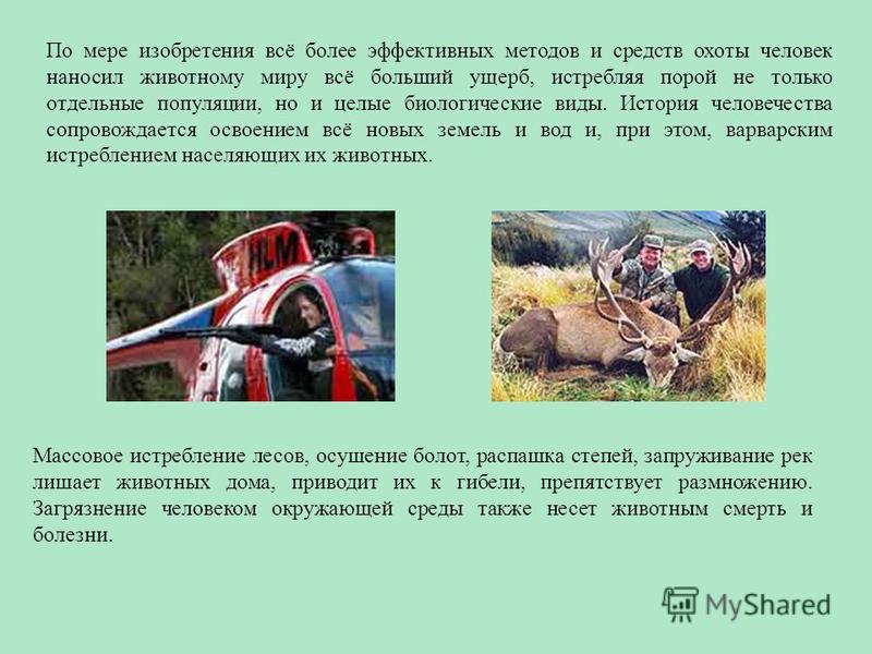 По мере изобретения всё более эффективных методов и средств охоты человек наносил животному миру всё больший ущерб, истребляя порой не только отдельные популяции, но и целые биологические виды. История человечества сопровождается освоением всё новых