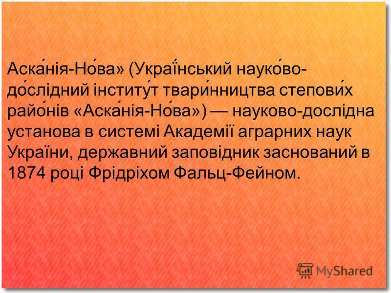 Аска́нія-Но́ва» (Украї́нський науко́во- до́слідний інститу́т твари́нництва степови́х райо́нів «Аска́нія-Но́ва») науково-дослідна установа в системі Академії аграрних наук України, державний заповідник заснований в 1874 році Фрідріхом Фальц-Фейном.