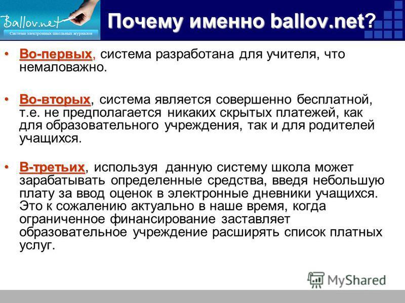 Почему именно ballov.net Почему именно ballov.net? Во-первых,Во-первых, система разработана для учителя, что немаловажно. Во-вторых Во-вторых, система является совершенно бесплатной, т.е. не предполагается никаких скрытых платежей, как для образовате