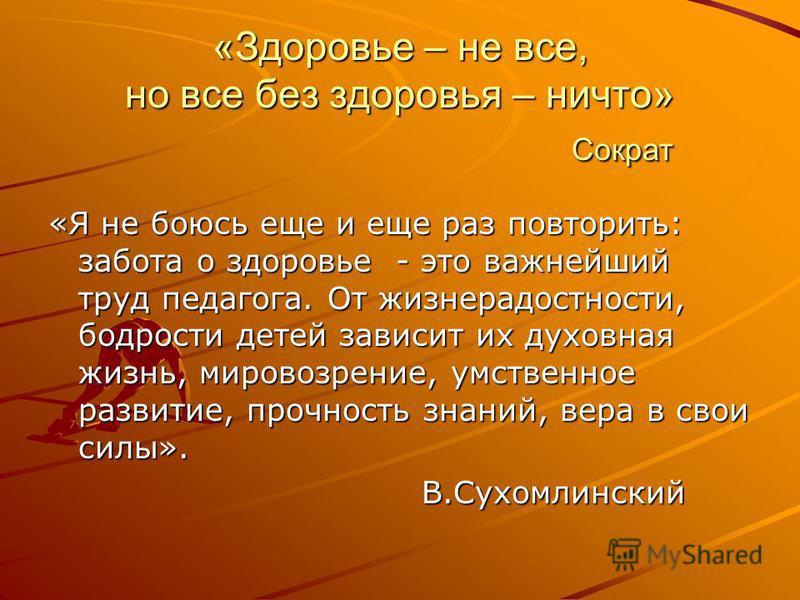 «Здоровье – не все, но все без здоровья – ничто» Сократ «Я не боюсь еще и еще раз повторить: забота о здоровье - это важнейший труд педагога. От жизнерадостности, бодрости детей зависит их духовная жизнь, мировоззрение, умственное развитие, прочность