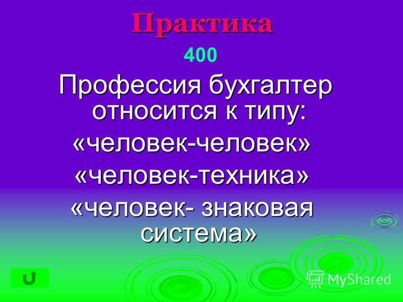 Практика Профессия бухгалтер относится к типу: Профессия бухгалтер относится к типу:«человек-человек»«человек-техника» «человек- знаковая система» 400