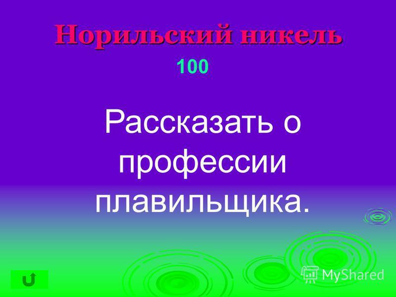 Норильский никель 100 Рассказать о профессии плавильщика.