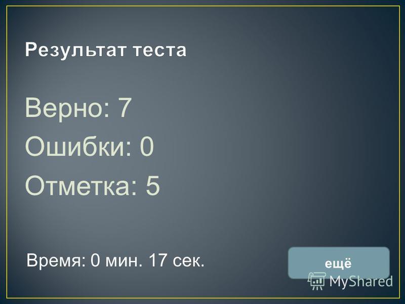 Верно: 7 Ошибки: 0 Отметка: 5 Время: 0 мин. 17 сек. ещё