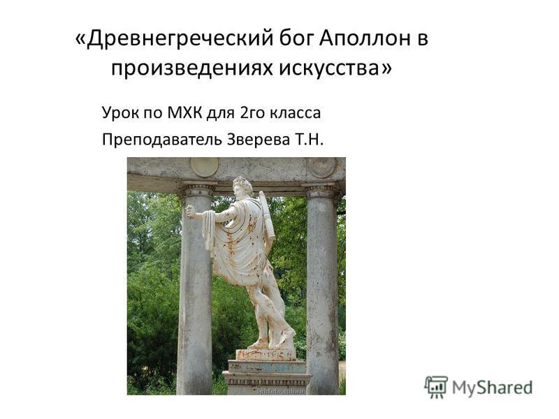 «Древнегреческий бог Аполлон в произведениях искусства» Урок по МХК для 2 го класса Преподаватель Зверева Т.Н.