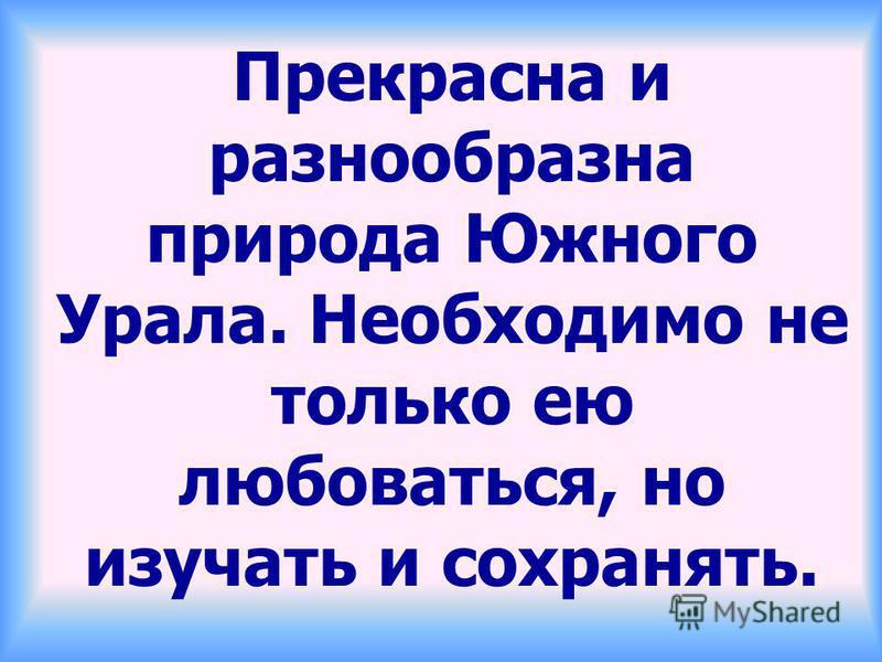 Прекрасна и разнообразна природа Южного Урала. Необходимо не только ею любоваться, но изучать и сохранять.