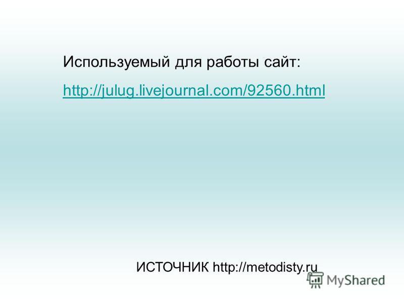 Используемый для работы сайт: http://julug.livejournal.com/92560. html ИСТОЧНИК http://metodisty.ru
