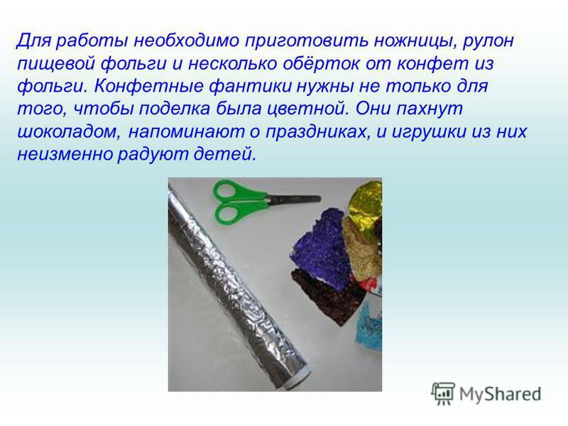 Для работы необходимо приготовить ножницы, рулон пищевой фольги и несколько обёрток от конфет из фольги. Конфетные фантики нужны не только для того, чтобы поделка была цветной. Они пахнут шоколадом, напоминают о праздниках, и игрушки из них неизменно