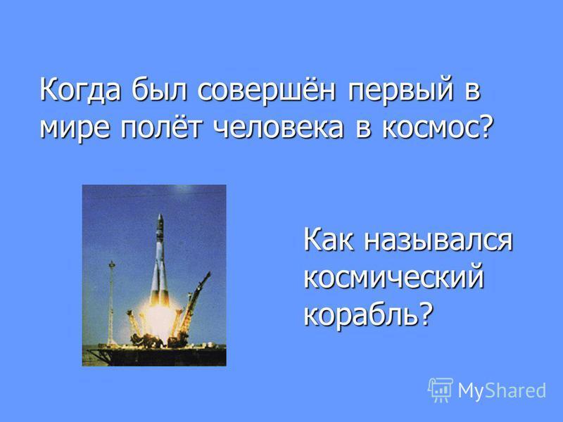 Когда был совершён первый в мире полёт человека в космос? Как назывался космический корабль?