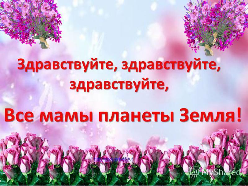 Здравствуйте, здравствуйте, здравствуйте, Все мамы планеты Земля! http://www.deti-66.ru/ «Мастер презентаций»
