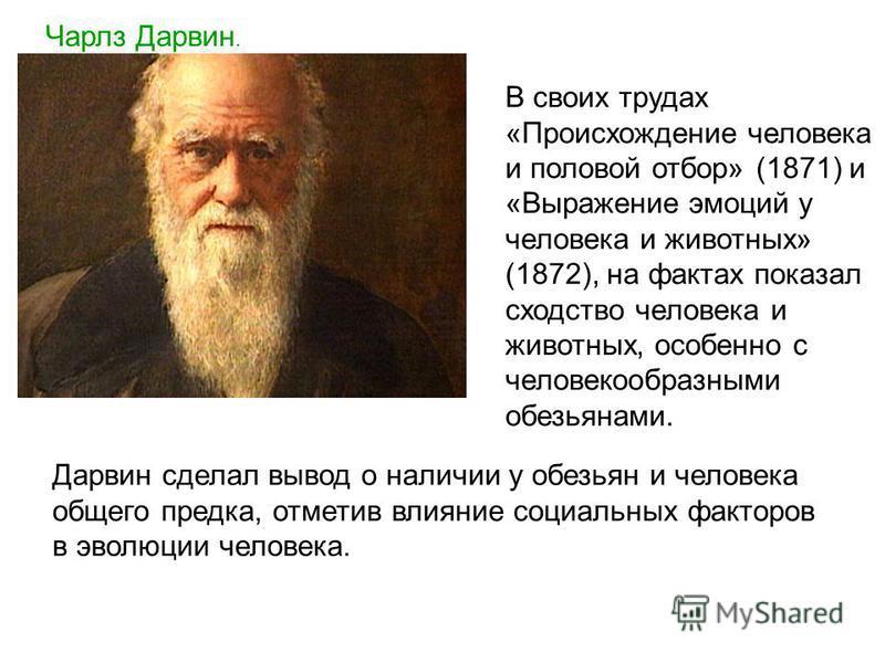 Чарлз Дарвин. В своих трудах «Происхождение человека и половой отбор» (1871) и «Выражение эмоций у человека и животных» (1872), на фактах показал сходство человека и животных, особенно с человекообразными обезьянами. Дарвин сделал вывод о наличии у о