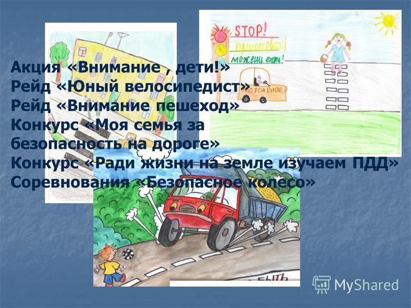 Акция «Внимание, дети!» Рейд «Юный велосипедист» Рейд «Внимание пешеход» Конкурс «Моя семья за безопасность на дороге» Конкурс «Ради жизни на земле изучаем ПДД» Соревнования «Безопасное колесо»