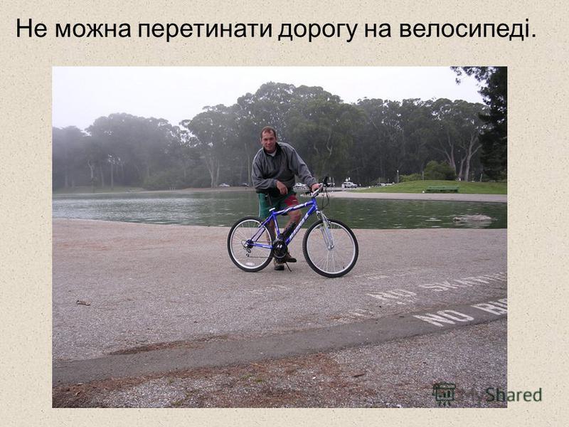 Не можна перетинати дорогу на велосипеді.