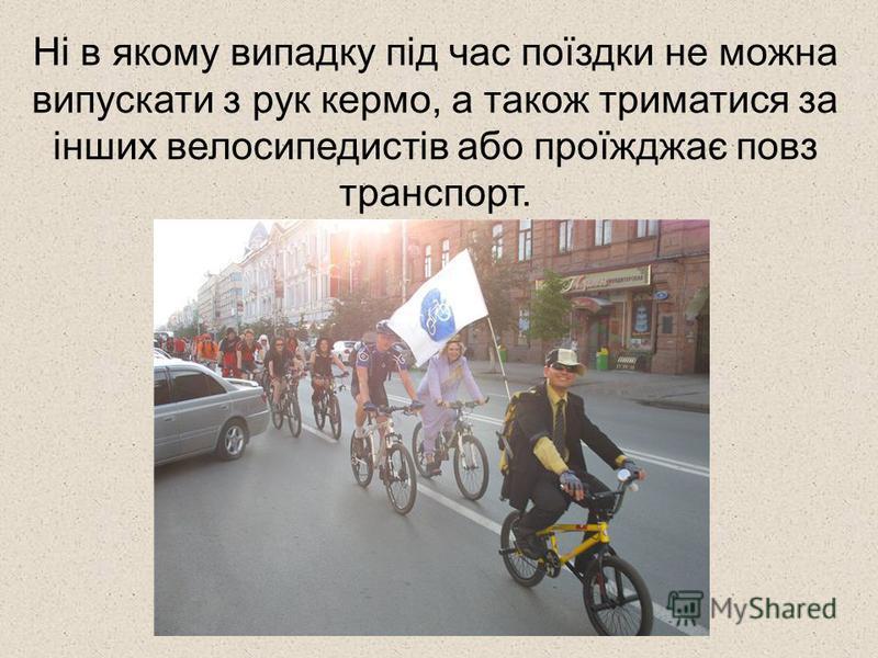 Ні в якому випадку під час поїздки не можна випускати з рук кермо, а також триматися за інших велосипедистів або проїжджає повз транспорт.