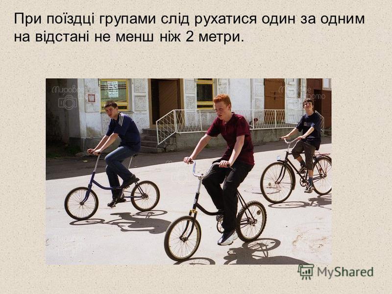 При поїздці групами слід рухатися один за одним на відстані не менш ніж 2 метри.