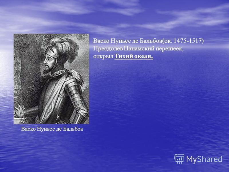 Васко Нуньес де Бальбоа(ок. 1475-1517) Преодолев Панамский перешеек, открыл Тихий океан. Васко Нуньес де Бальбоа