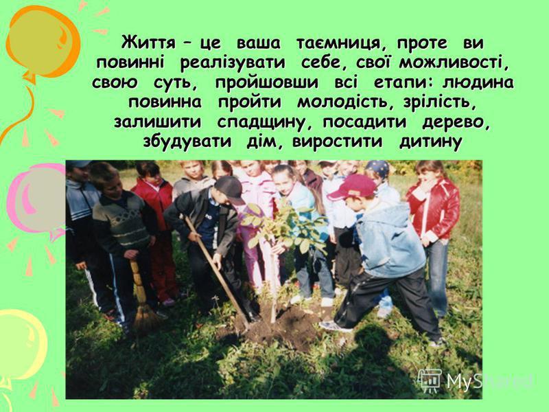Життя – це ваша таємниця, проте ви повинні реалізувати себе, свої можливості, свою суть, пройшовши всі етапи: людина повинна пройти молодість, зрілість, залишити спадщину, посадити дерево, збудувати дім, виростити дитину