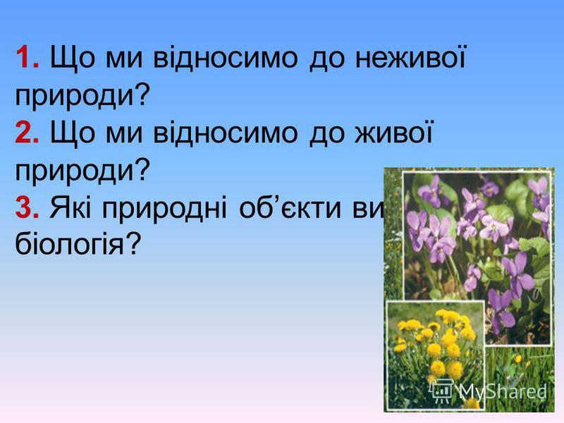 1. Що ми відносимо до неживої природи? 2. Що ми відносимо до живої природи? 3. Які природні обєкти вивчає біологія?